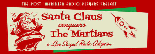 "Banner graphic in cream, red, and green: ""The Post-Meridian Radio Players Present Santa Claus conquers The Martians: A Live Staged Radio Adaption"", with Santa Claus on the left and a 1950s-style rocketship on the right"