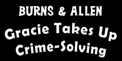 Burns & Allen: Gracie Takes up Crime-Solving